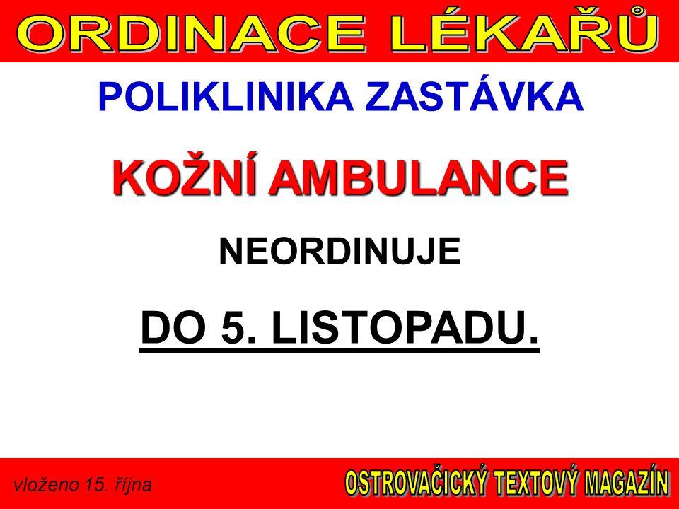 vloženo 15. října POLIKLINIKA ZASTÁVKA KOŽNÍ AMBULANCE NEORDINUJE DO 5. LISTOPADU.