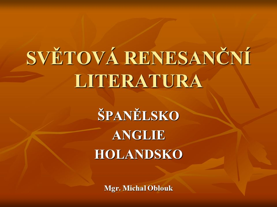 SVĚTOVÁ RENESANČNÍ LITERATURA ŠPANĚLSKOANGLIEHOLANDSKO Mgr. Michal Oblouk