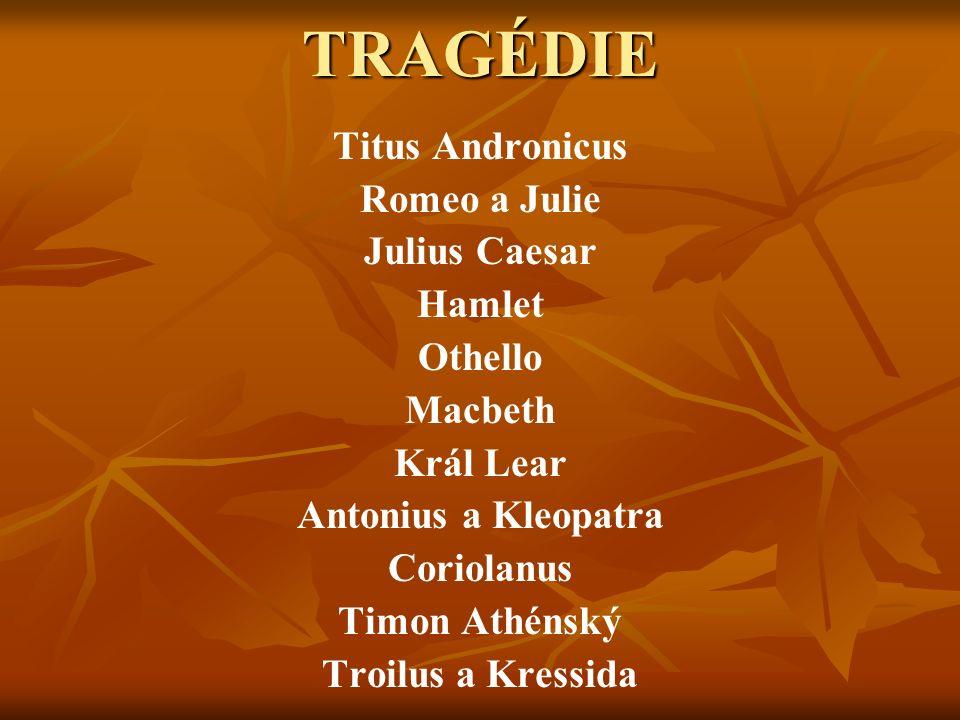 TRAGÉDIE Titus Andronicus Romeo a Julie Julius Caesar Hamlet Othello Macbeth Král Lear Antonius a Kleopatra Coriolanus Timon Athénský Troilus a Kressida
