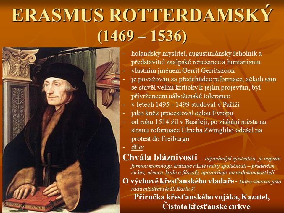 ERASMUS ROTTERDAMSKÝ (1469 – 1536) -holandský myslitel, augustiniánský řeholník a představitel zaalpské renesance a humanismu -vlastním jménem Gerrit Gerritszoon -je považován za předchůdce reformace, ačkoli sám se stavěl velmi kriticky k jejím projevům, byl přívržencem náboženské tolerance -v letech 1495 - 1499 studoval v Paříži -jako kněz procestoval celou Evropu -od roku 1514 žil v Basileji, po získání města na stranu reformace Ulricha Zwingliho odešel na protest do Freiburgu -dílo: Chvála bláznivosti – nejznámější spis/satira, je napsán formou monologu, kritizuje různé vrstvy společnosti – především církev, učence, krále a filozofy, upozorňuje na nedokonalost lidí O výchově křesťanského vladaře - knihu věnoval jako radu mladému králi Karlu V.