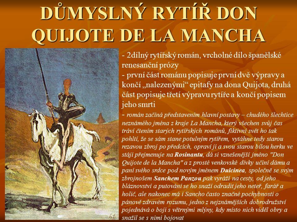 """DŮMYSLNÝ RYTÍŘ DON QUIJOTE DE LA MANCHA - 2dílný rytířský román, vrcholné dílo španělské renesanční prózy - první část románu popisuje první dvě výpravy a končí """"nalezenými epitafy na dona Quijota, druhá část popisuje třetí výpravu rytíře a končí popisem jeho smrti - r- román začíná představením hlavní postavy – chudého šlechtice neznámého jména z kraje La Mancha, který všechen svůj čas tráví čtením starých rytířských románů, fiktivní svět ho tak pohltí, že se sám stane potulným rytířem, vytáhne tedy starou rezavou zbroj po předcích, opraví ji a svou starou bílou herku ve stáji přejmenuje na Rosinantu, dá si vznešenější jméno Don Quijote de la Mancha a z prosté venkovské dívky učiní dámu a paní svého srdce pod novým jménem Dulcinea, společně se svým zbrojnošem Sanchem Panzou pak vyráží na cesty, od jeho bláznovství a putování se ho snaží odradit jeho neteř, farář a holič, ale nakonec má i Sancho často značné pochybnosti o pánově zdravém rozumu, jedno z nejznámějších dobrodružství pojednává o boji s větrnými mlýny, kdy místo nich viděl obry a snažil se s nimi bojovat"""