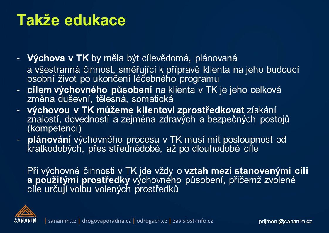 prijmeni@sananim.cz Takže edukace -Výchova v TK by měla být cílevědomá, plánovaná a všestranná činnost, směřující k přípravě klienta na jeho budoucí osobní život po ukončení léčebného programu -cílem výchovného působení na klienta v TK je jeho celková změna duševní, tělesná, somatická -výchovou v TK můžeme klientovi zprostředkovat získání znalostí, dovedností a zejména zdravých a bezpečných postojů (kompetencí) - plánování výchovného procesu v TK musí mít posloupnost od krátkodobých, přes střednědobé, až po dlouhodobé cíle Při výchovné činnosti v TK jde vždy o vztah mezi stanovenými cíli a použitými prostředky výchovného působení, přičemž zvolené cíle určují volbu volených prostředků