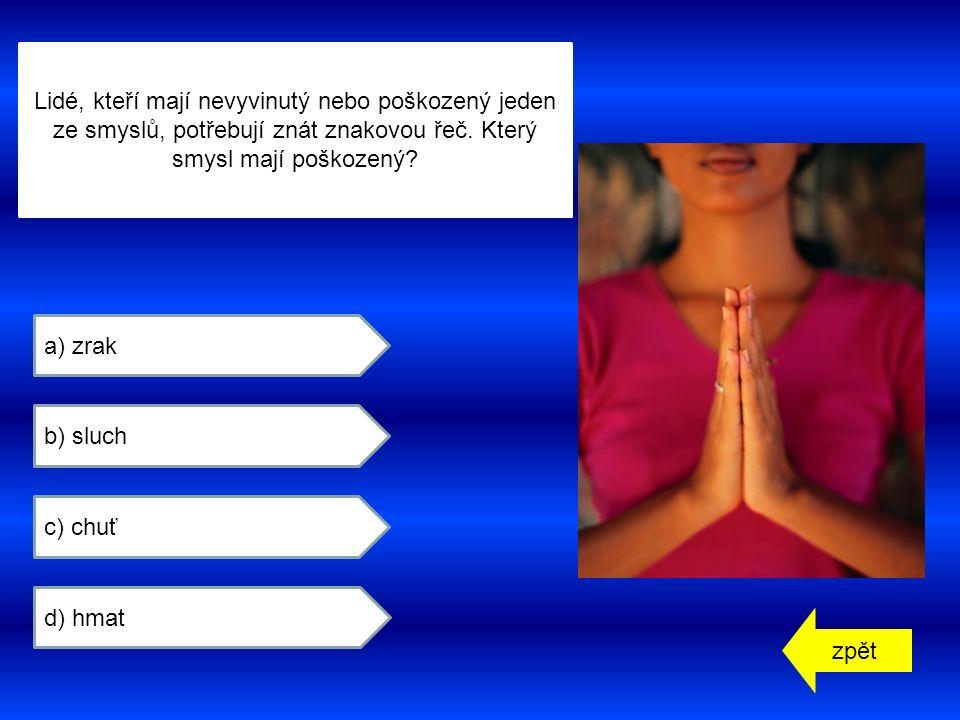 zpět a) zrak b) sluch c) chuť d) hmat Lidé, kteří mají nevyvinutý nebo poškozený jeden ze smyslů, potřebují znát znakovou řeč.