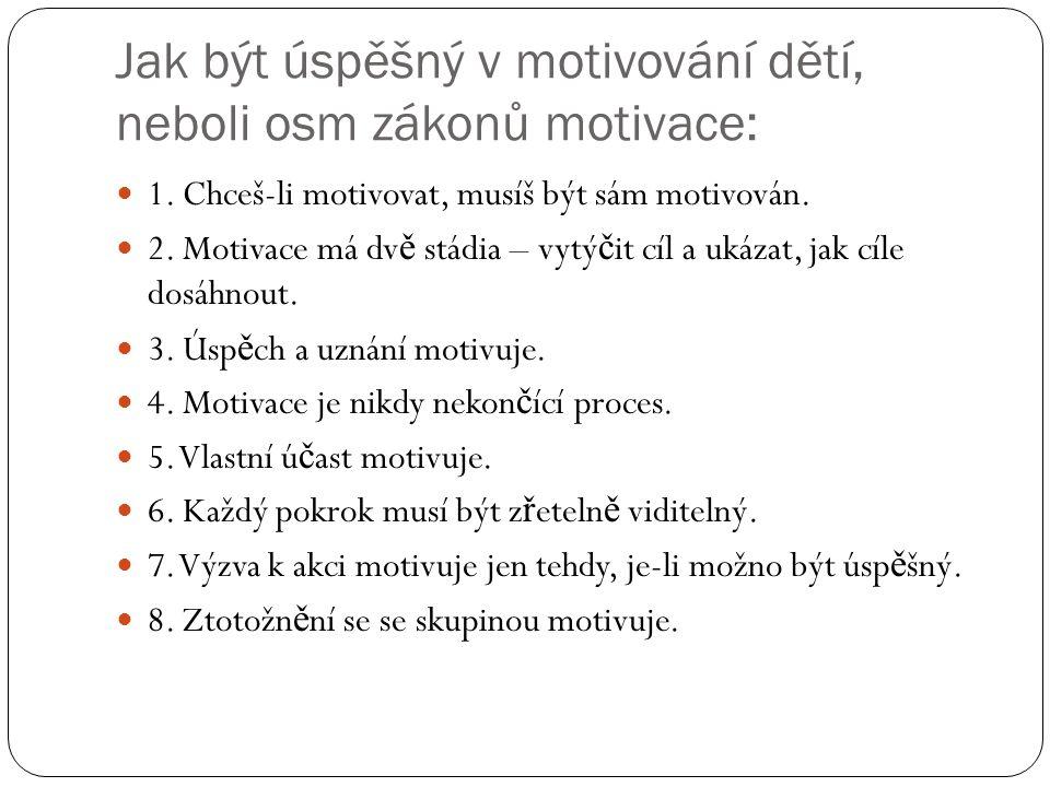 Jak být úspěšný v motivování dětí, neboli osm zákonů motivace: 1. Chceš-li motivovat, musíš být sám motivován. 2. Motivace má dv ě stádia – vytý č it