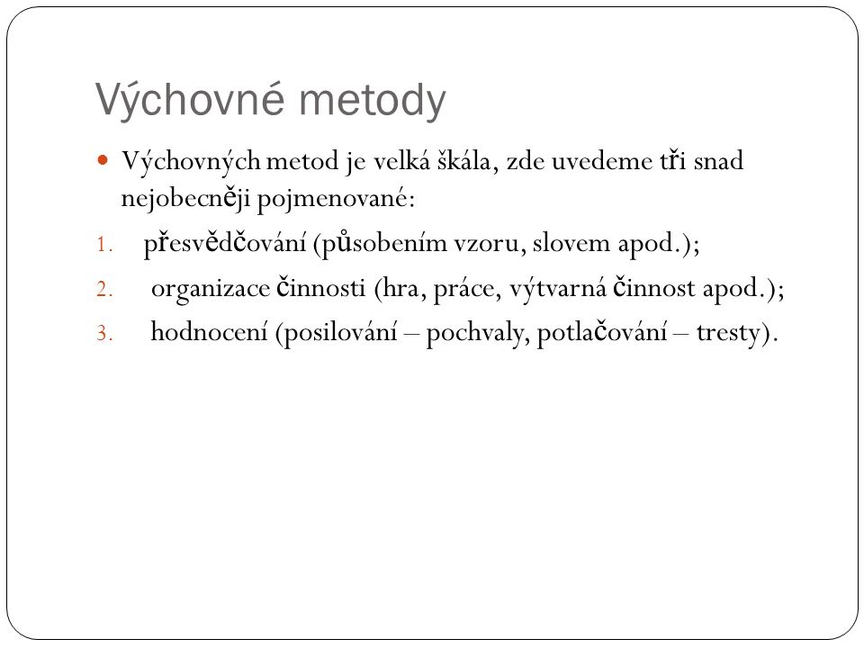 Výchovné metody Výchovných metod je velká škála, zde uvedeme t ř i snad nejobecn ě ji pojmenované: 1. p ř esv ě d č ování (p ů sobením vzoru, slovem a