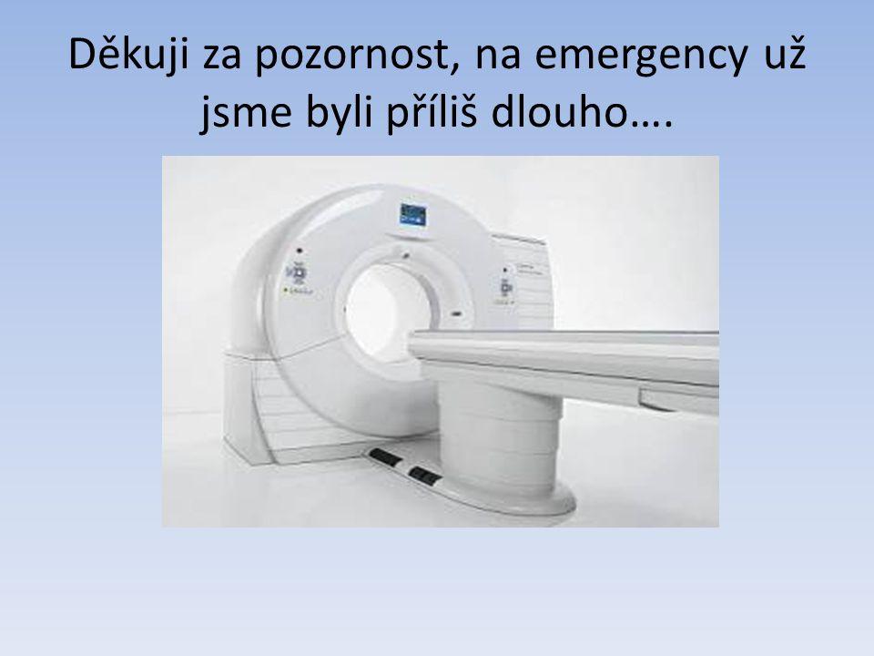 Děkuji za pozornost, na emergency už jsme byli příliš dlouho….