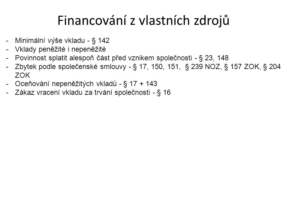 Financování z vlastních zdrojů -Minimální výše vkladu - § 142 -Vklady peněžité i nepeněžité -Povinnost splatit alespoň část před vznikem společnosti - § 23, 148 -Zbytek podle společenské smlouvy - § 17, 150, 151, § 239 NOZ, § 157 ZOK, § 204 ZOK -Oceňování nepeněžitých vkladů - § 17 + 143 -Zákaz vracení vkladu za trvání společnosti - § 16