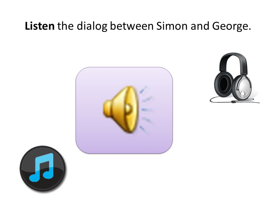 Listen the dialog between Simon and George.