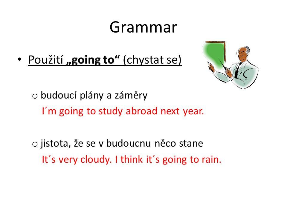 """Grammar Použití """"going to"""" (chystat se) o budoucí plány a záměry I´m going to study abroad next year. o jistota, že se v budoucnu něco stane It´s very"""