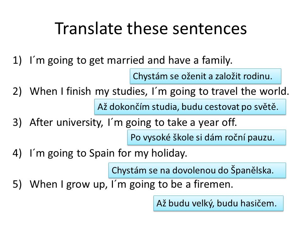 Translate these sentences 1)I´m going to get married and have a family.