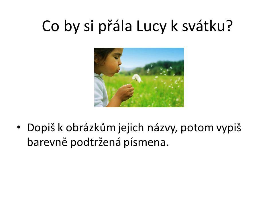 Co by si přála Lucy k svátku Dopiš k obrázkům jejich názvy, potom vypiš barevně podtržená písmena.