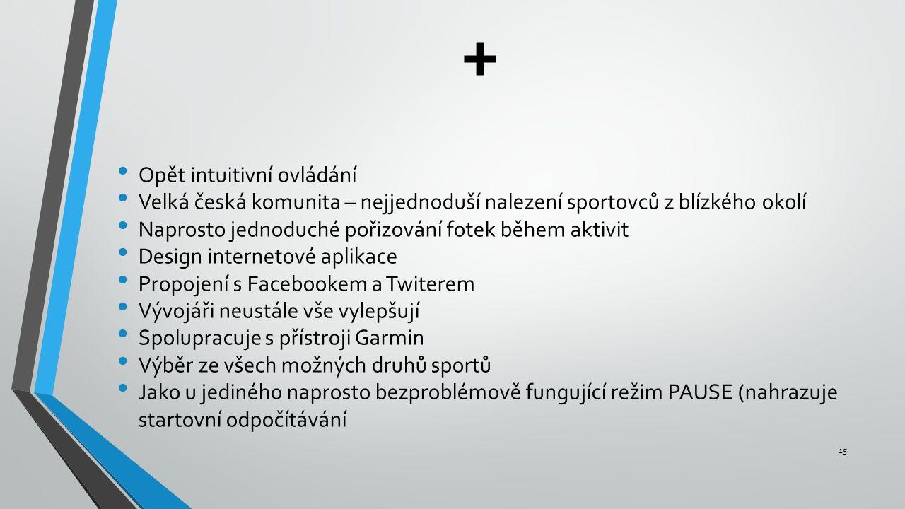 + Opět intuitivní ovládání Velká česká komunita – nejjednoduší nalezení sportovců z blízkého okolí Naprosto jednoduché pořizování fotek během aktivit Design internetové aplikace Propojení s Facebookem a Twiterem Vývojáři neustále vše vylepšují Spolupracuje s přístroji Garmin Výběr ze všech možných druhů sportů Jako u jediného naprosto bezproblémově fungující režim PAUSE (nahrazuje startovní odpočítávání 15