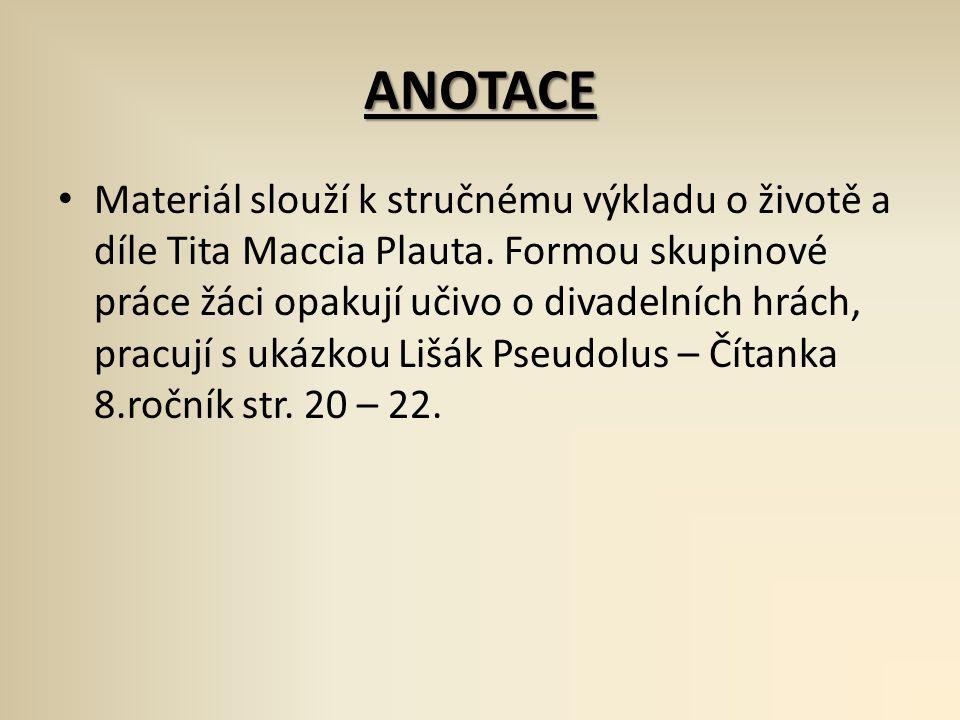 ANOTACE Materiál slouží k stručnému výkladu o životě a díle Tita Maccia Plauta. Formou skupinové práce žáci opakují učivo o divadelních hrách, pracují