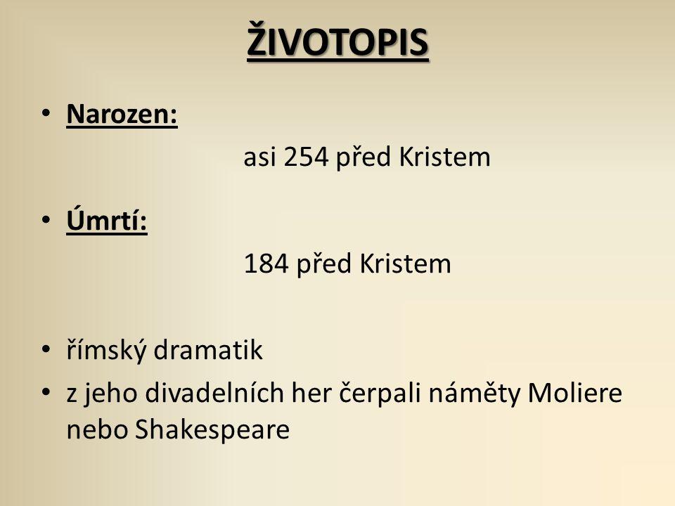 ŽIVOTOPIS Narozen: asi 254 před Kristem Úmrtí: 184 před Kristem římský dramatik z jeho divadelních her čerpali náměty Moliere nebo Shakespeare
