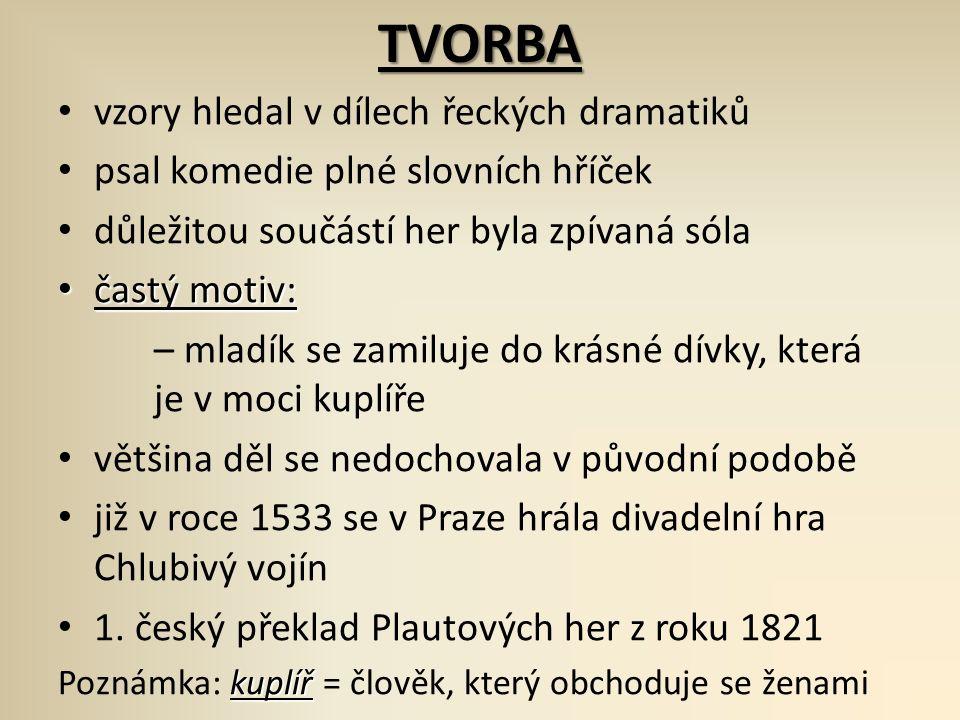 TVORBA vzory hledal v dílech řeckých dramatiků psal komedie plné slovních hříček důležitou součástí her byla zpívaná sóla častý motiv: častý motiv: – mladík se zamiluje do krásné dívky, která je v moci kuplíře většina děl se nedochovala v původní podobě již v roce 1533 se v Praze hrála divadelní hra Chlubivý vojín 1.