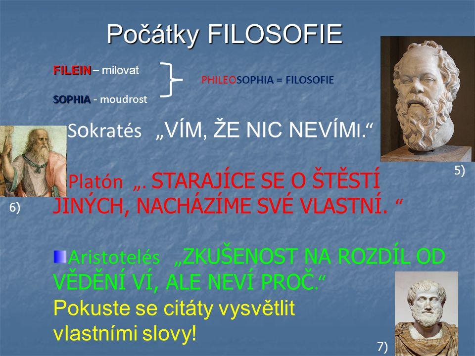 """Počátky FILOSOFIE FILEIN FILEIN – milovat SOPHIA SOPHIA - moudrost PHILEOSOPHIA = FILOSOFIE S o kratés """" VÍM, ŽE NIC NEVÍM I."""" Platón """". STARAJÍCE SE"""