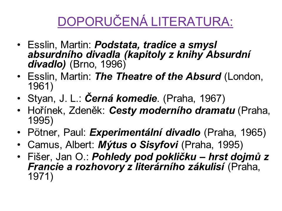 DOPORUČENÁ LITERATURA: Esslin, Martin: Podstata, tradice a smysl absurdního divadla (kapitoly z knihy Absurdní divadlo) (Brno, 1996) Esslin, Martin: The Theatre of the Absurd (London, 1961) Styan, J.
