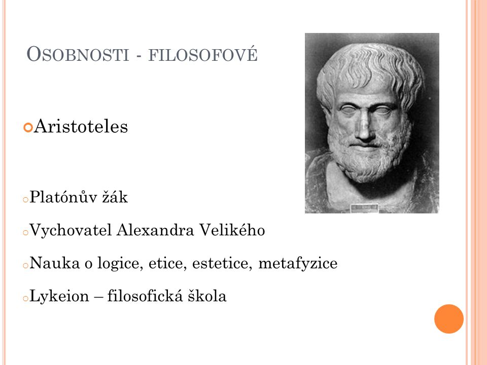 O SOBNOSTI - FILOSOFOVÉ Aristoteles o Platónův žák o Vychovatel Alexandra Velikého o Nauka o logice, etice, estetice, metafyzice o Lykeion – filosofic