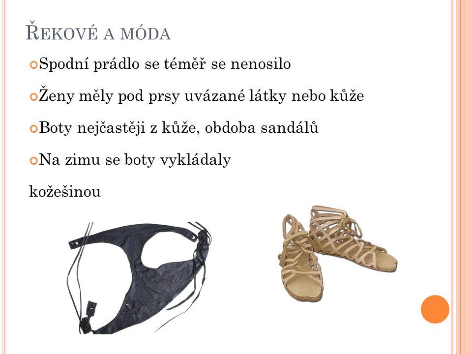 Ř EKOVÉ A MÓDA Spodní prádlo se téměř se nenosilo Ženy měly pod prsy uvázané látky nebo kůže Boty nejčastěji z kůže, obdoba sandálů Na zimu se boty vy