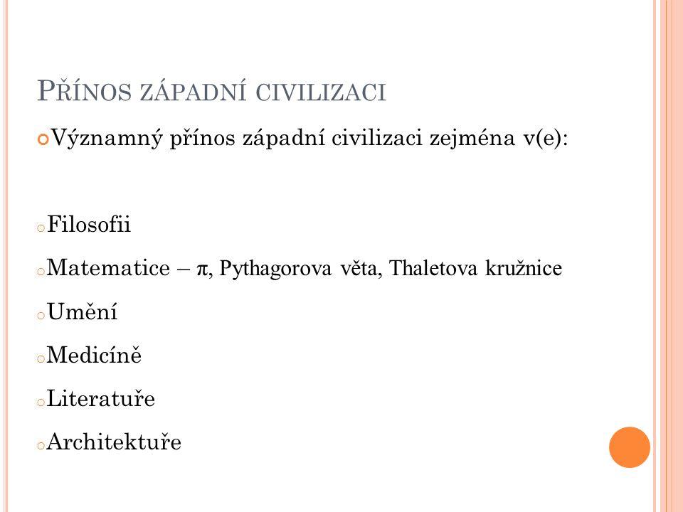 P ŘÍNOS ZÁPADNÍ CIVILIZACI Významný přínos západní civilizaci zejména v(e): o Filosofii o Matematice – π, Pythagorova věta, Thaletova kružnice o Umění