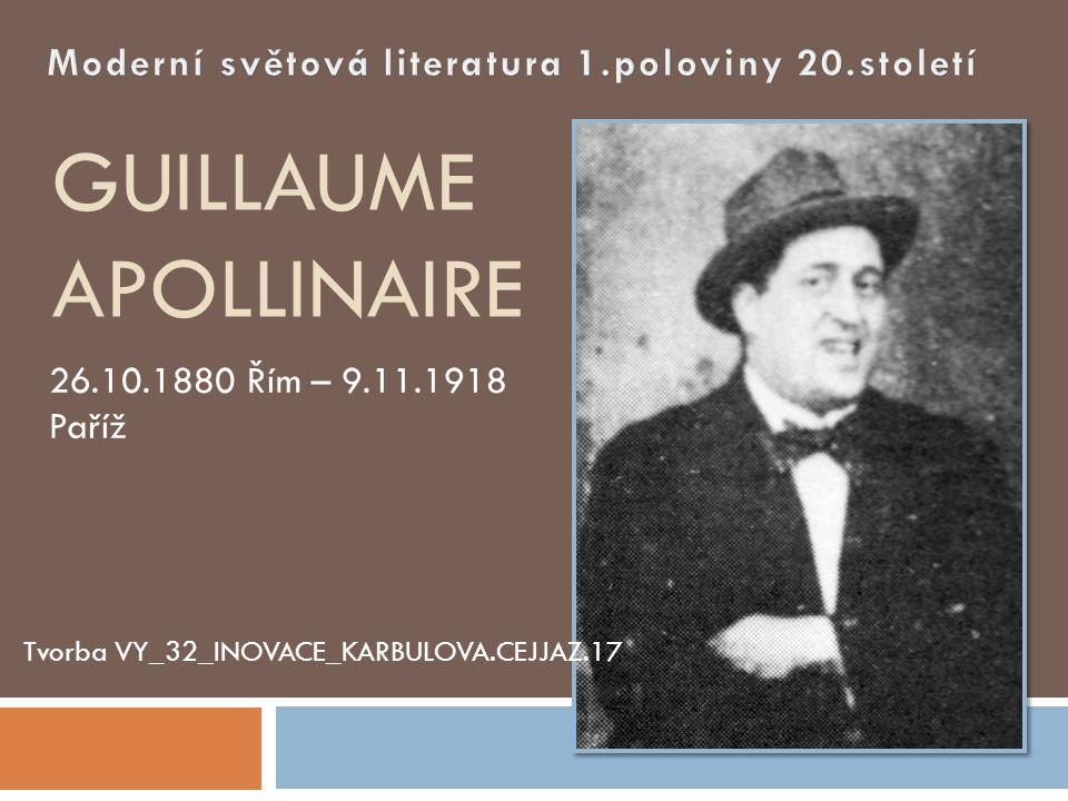 GUILLAUME APOLLINAIRE 26.10.1880 Řím – 9.11.1918 Paříž Tvorba VY_32_INOVACE_KARBULOVA.CEJJAZ.17