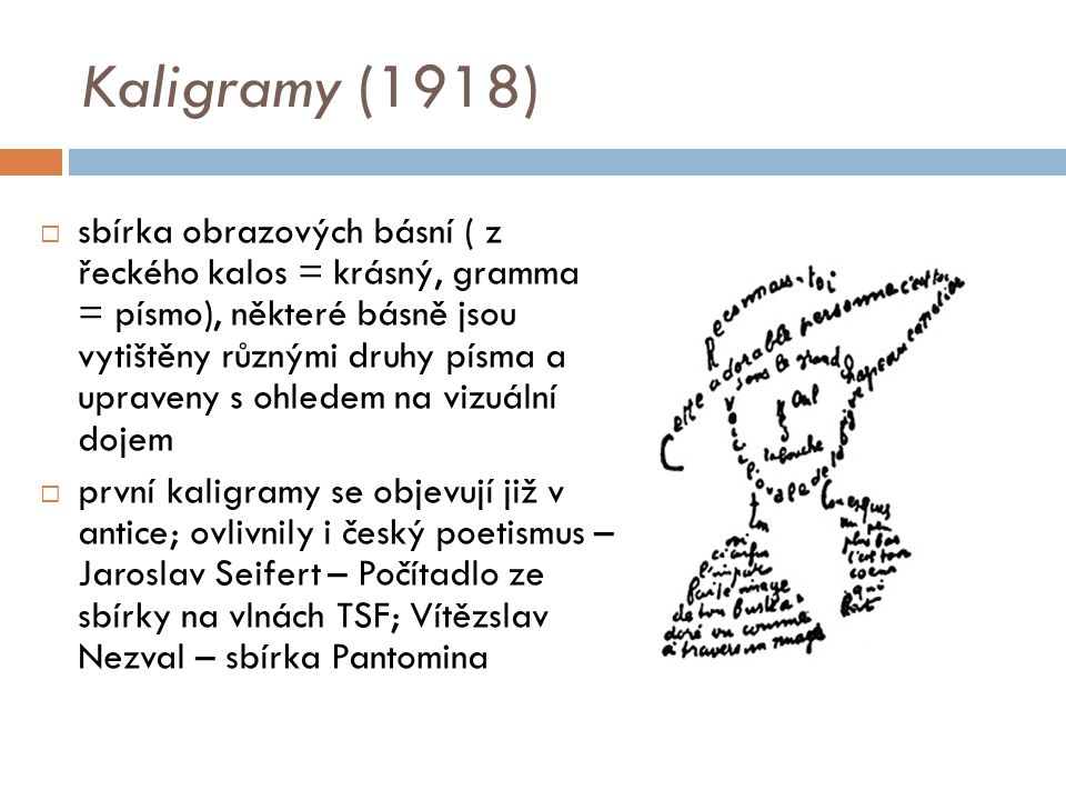 Kaligramy (1918)  sbírka obrazových básní ( z řeckého kalos = krásný, gramma = písmo), některé básně jsou vytištěny různými druhy písma a upraveny s ohledem na vizuální dojem  první kaligramy se objevují již v antice; ovlivnily i český poetismus – Jaroslav Seifert – Počítadlo ze sbírky na vlnách TSF; Vítězslav Nezval – sbírka Pantomina