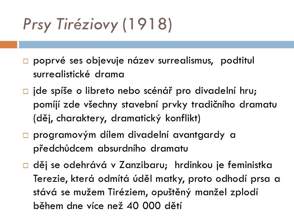 Prsy Tiréziovy (1918)  poprvé ses objevuje název surrealismus, podtitul surrealistické drama  jde spíše o libreto nebo scénář pro divadelní hru; pomíjí zde všechny stavební prvky tradičního dramatu (děj, charaktery, dramatický konflikt)  programovým dílem divadelní avantgardy a předchůdcem absurdního dramatu  děj se odehrává v Zanzibaru; hrdinkou je feministka Terezie, která odmítá úděl matky, proto odhodí prsa a stává se mužem Tiréziem, opuštěný manžel zplodí během dne více než 40 000 dětí
