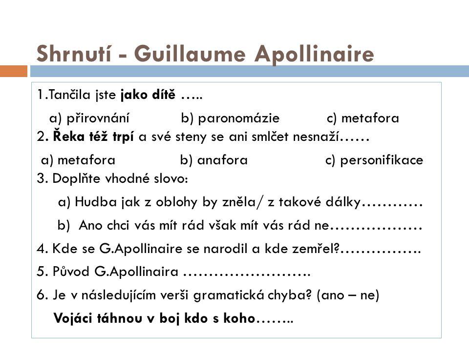 Shrnutí - Guillaume Apollinaire 1.Tančila jste jako dítě ….. a) přirovnání b) paronomázie c) metafora 2. Řeka též trpí a své steny se ani smlčet nesna