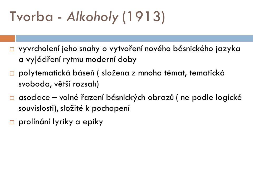 Tvorba - Alkoholy (1913)  vyvrcholení jeho snahy o vytvoření nového básnického jazyka a vyjádření rytmu moderní doby  polytematická báseň ( složena z mnoha témat, tematická svoboda, větší rozsah)  asociace – volné řazení básnických obrazů ( ne podle logické souvislosti), složité k pochopení  prolínání lyriky a epiky