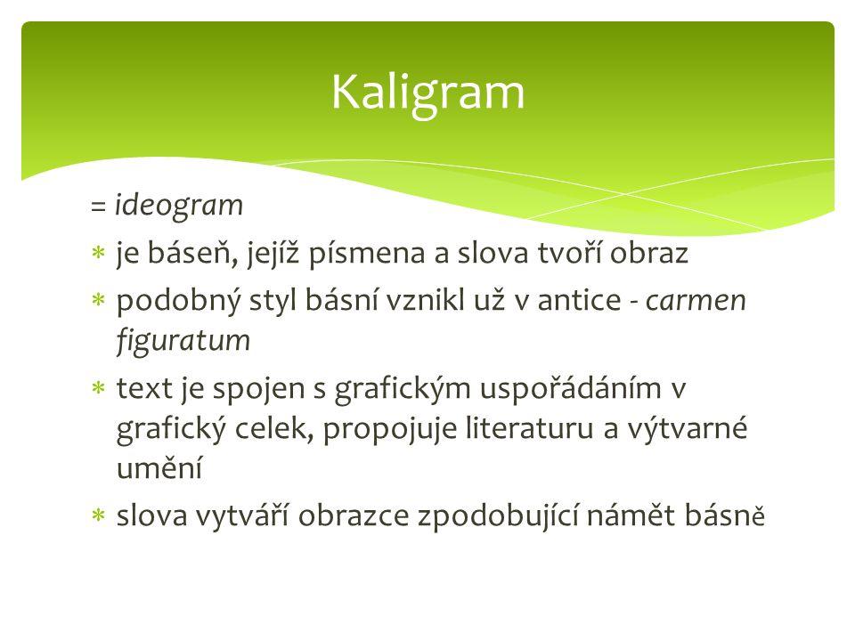 = ideogram  je báseň, jejíž písmena a slova tvoří obraz  podobný styl básní vznikl už v antice - carmen figuratum  text je spojen s grafickým uspořádáním v grafický celek, propojuje literaturu a výtvarné umění  slova vytváří obrazce zpodobující námět básn ě Kaligram