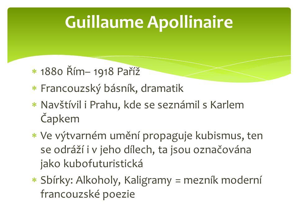  1880 Řím– 1918 Paříž  Francouzský básník, dramatik  Navštívil i Prahu, kde se seznámil s Karlem Čapkem  Ve výtvarném umění propaguje kubismus, ten se odráží i v jeho dílech, ta jsou označována jako kubofuturistická  Sbírky: Alkoholy, Kaligramy = mezník moderní francouzské poezie Guillaume Apollinaire