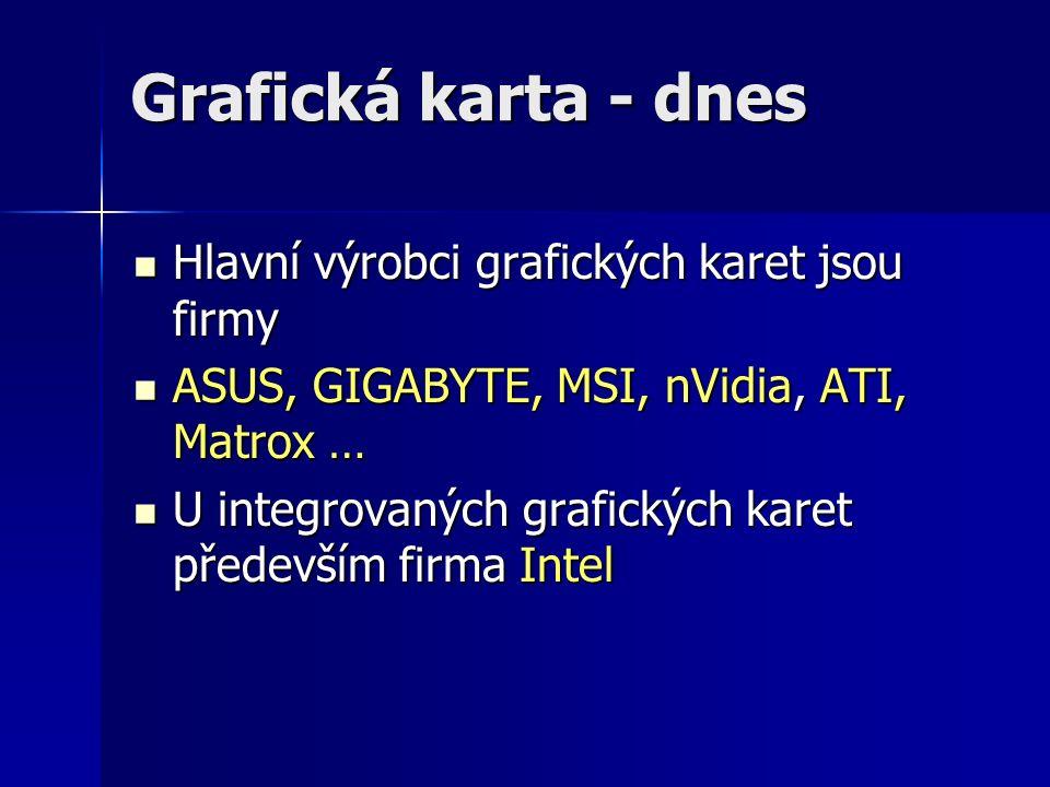 Grafická karta - dnes Hlavní výrobci grafických karet jsou firmy Hlavní výrobci grafických karet jsou firmy ASUS, GIGABYTE, MSI, nVidia, ATI, Matrox … ASUS, GIGABYTE, MSI, nVidia, ATI, Matrox … U integrovaných grafických karet především firma Intel U integrovaných grafických karet především firma Intel