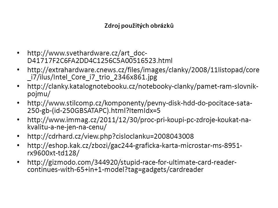 Zdroj použitých obrázků http://www.svethardware.cz/art_doc- D41717F2C6FA2DD4C1256C5A00516523.html http://extrahardware.cnews.cz/files/images/clanky/2008/11listopad/core _i7/ilus/Intel_Core_i7_trio_2346x861.jpg http://clanky.katalognotebooku.cz/notebooky-clanky/pamet-ram-slovnik- pojmu/ http://www.stilcomp.cz/komponenty/pevny-disk-hdd-do-pocitace-sata- 250-gb-(id-250GBSATAPC).html?ItemIdx=5 http://www.immag.cz/2011/12/30/proc-pri-koupi-pc-zdroje-koukat-na- kvalitu-a-ne-jen-na-cenu/ http://cdrhard.cz/view.php?cisloclanku=2008043008 http://eshop.kak.cz/zbozi/gac244-graficka-karta-microstar-ms-8951- rx9600xt-td128/ http://gizmodo.com/344920/stupid-race-for-ultimate-card-reader- continues-with-65+in+1-model?tag=gadgets/cardreader