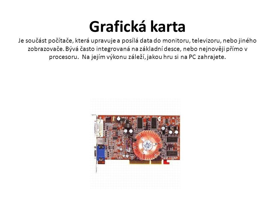 Grafická karta Je součást počítače, která upravuje a posílá data do monitoru, televizoru, nebo jiného zobrazovače.