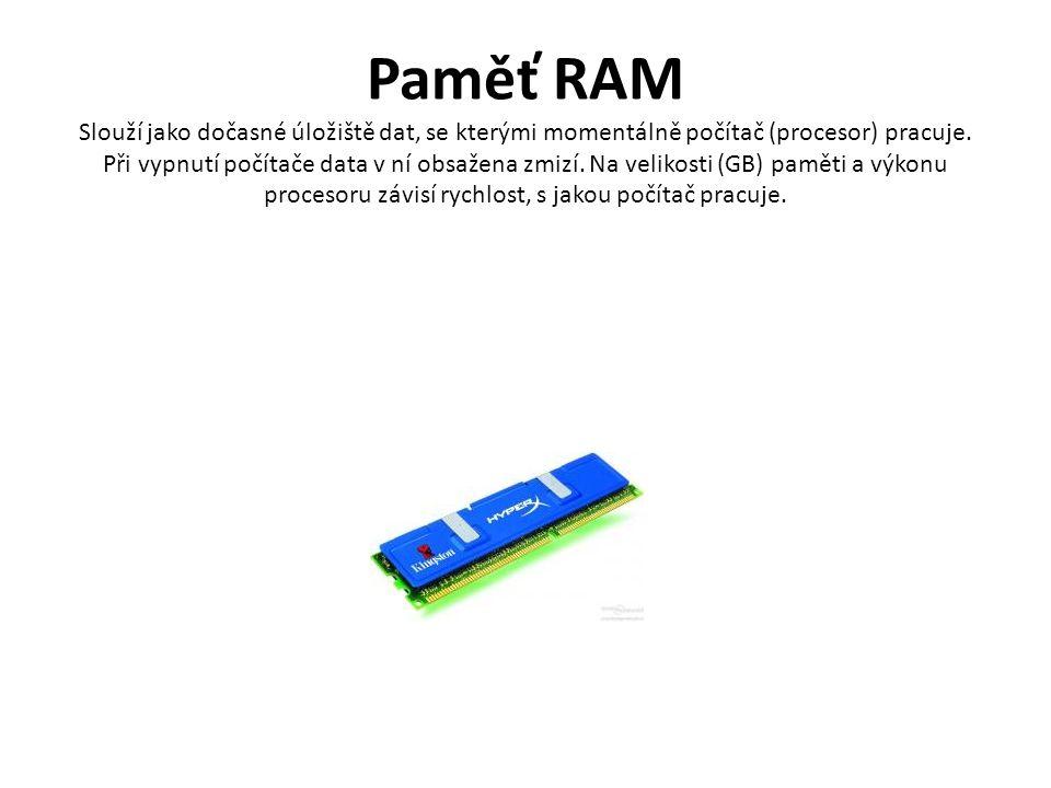 Paměť RAM Slouží jako dočasné úložiště dat, se kterými momentálně počítač (procesor) pracuje.
