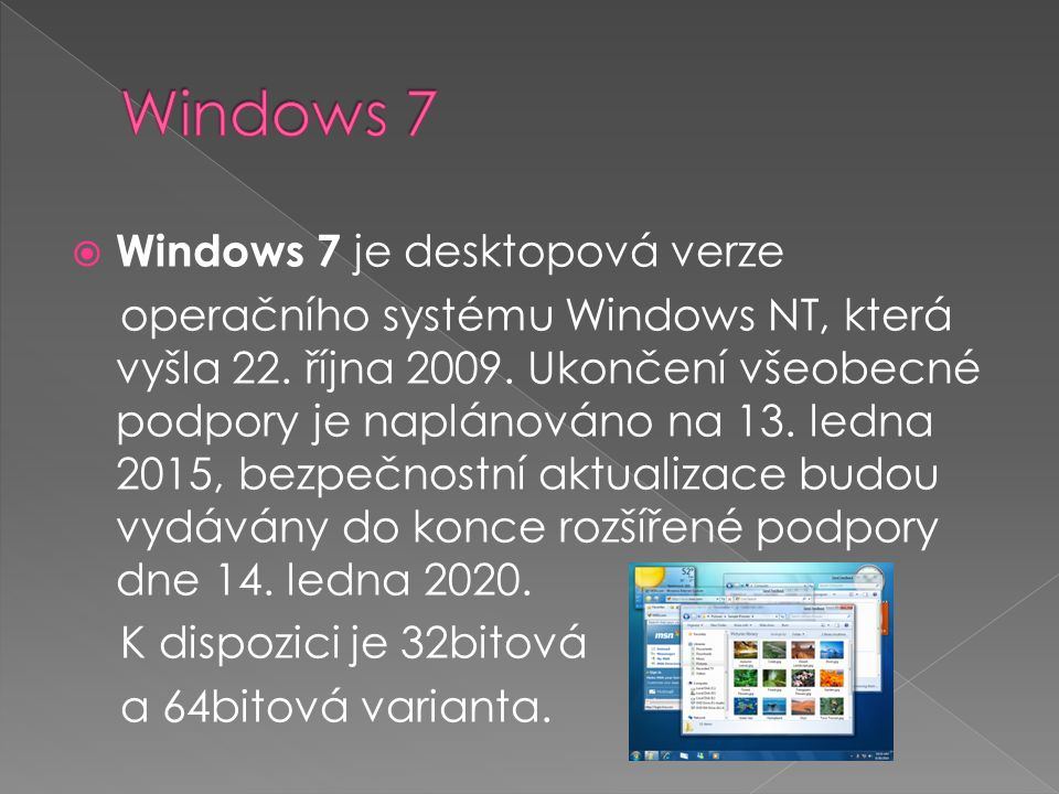  Windows 7 je desktopová verze operačního systému Windows NT, která vyšla 22. října 2009. Ukončení všeobecné podpory je naplánováno na 13. ledna 2015