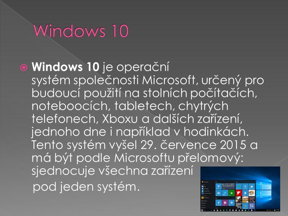  Windows 10 je operační systém společnosti Microsoft, určený pro budoucí použití na stolních počítačích, noteboocích, tabletech, chytrých telefonech, Xboxu a dalších zařízení, jednoho dne i například v hodinkách.