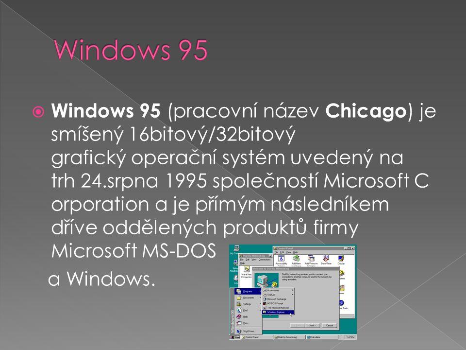  Windows 95 (pracovní název Chicago ) je smíšený 16bitový/32bitový grafický operační systém uvedený na trh 24.srpna 1995 společností Microsoft C orporation a je přímým následníkem dříve oddělených produktů firmy Microsoft MS-DOS a Windows.