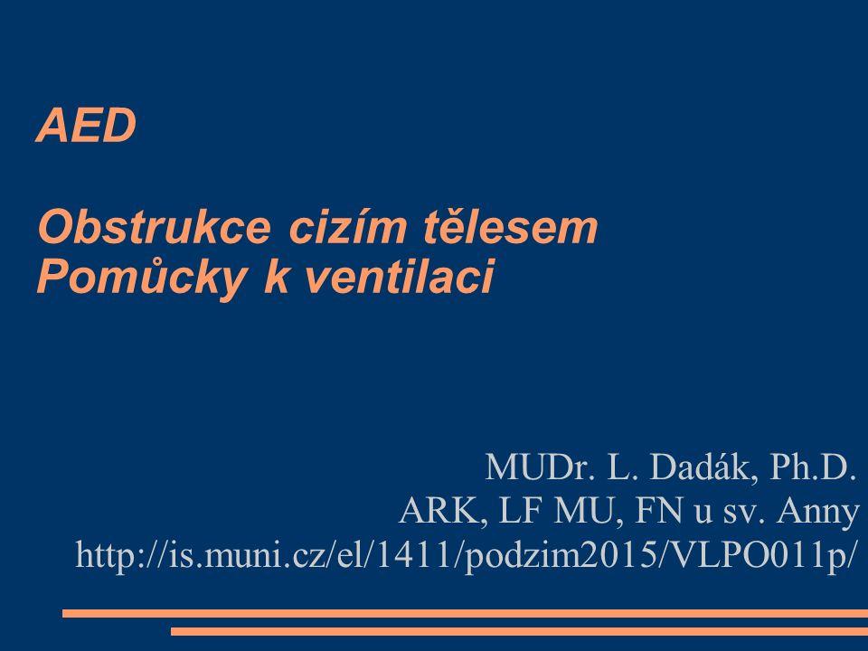 AED Obstrukce cizím tělesem Pomůcky k ventilaci MUDr. L. Dadák, Ph.D. ARK, LF MU, FN u sv. Anny http://is.muni.cz/el/1411/podzim2015/VLPO011p/