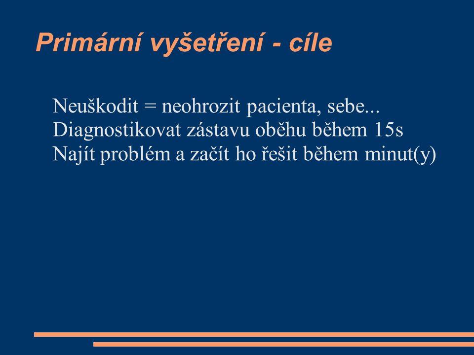 Primární vyšetření - cíle Neuškodit = neohrozit pacienta, sebe... Diagnostikovat zástavu oběhu během 15s Najít problém a začít ho řešit během minut(y)