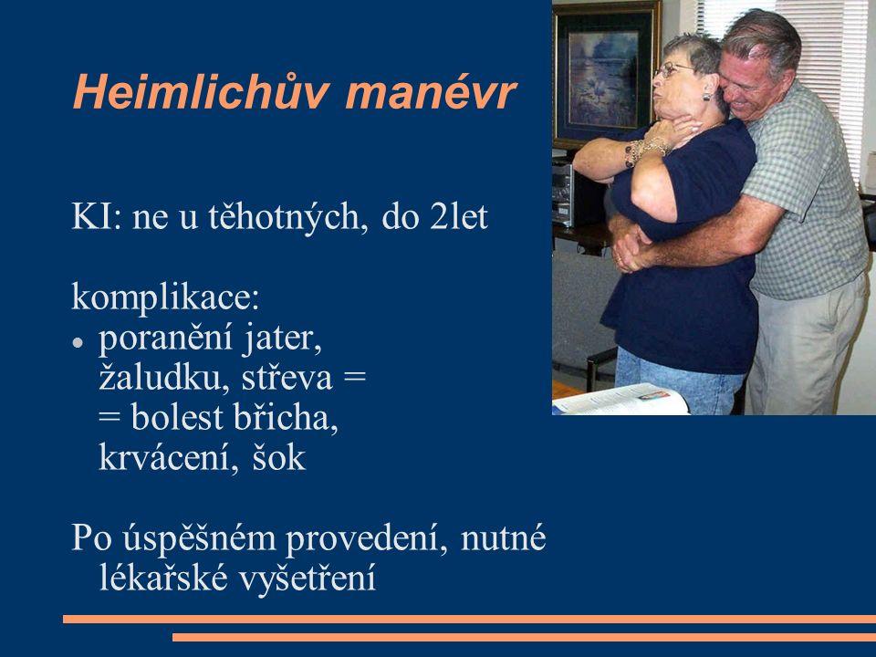 Heimlichův manévr KI: ne u těhotných, do 2let komplikace: poranění jater, žaludku, střeva = = bolest břicha, krvácení, šok Po úspěšném provedení, nutn