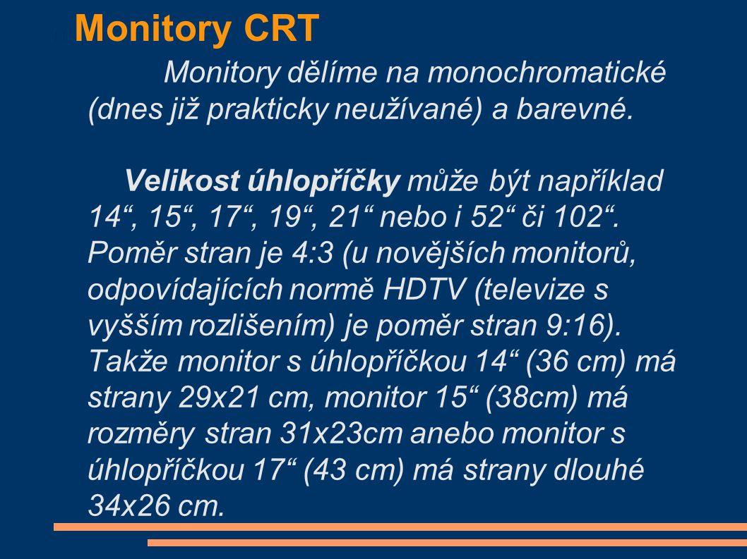 """Monitory CRT Monitory dělíme na monochromatické (dnes již prakticky neužívané) a barevné. Velikost úhlopříčky může být například 14"""", 15"""", 17"""", 19"""", 2"""