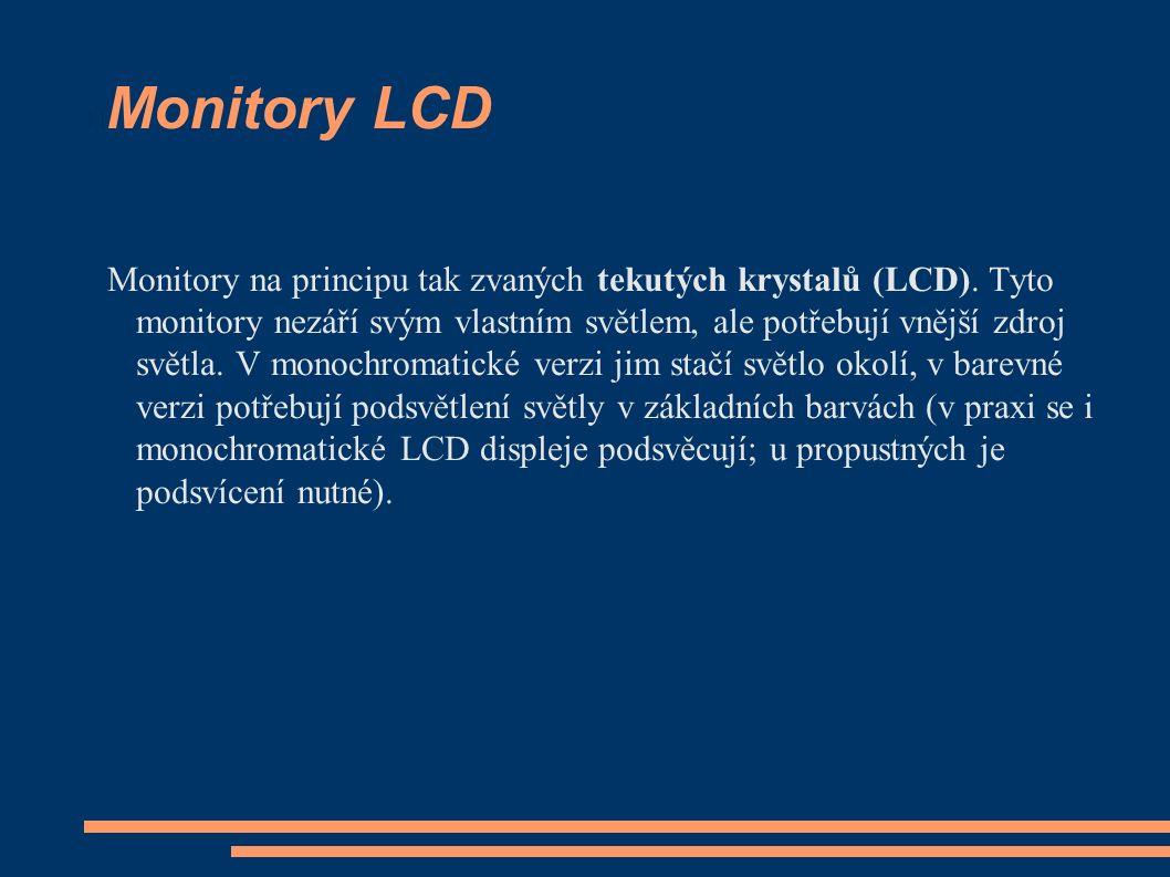 Monitory LCD Monitory na principu tak zvaných tekutých krystalů (LCD). Tyto monitory nezáří svým vlastním světlem, ale potřebují vnější zdroj světla.