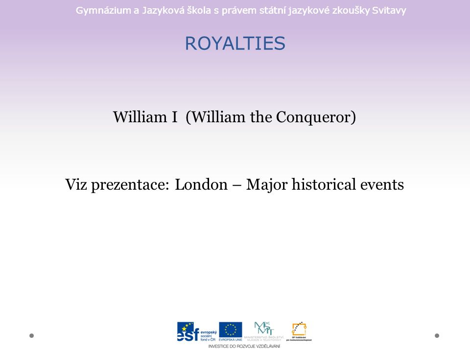 Gymnázium a Jazyková škola s právem státní jazykové zkoušky Svitavy ROYALTIES William I (William the Conqueror) Viz prezentace: London – Major histori