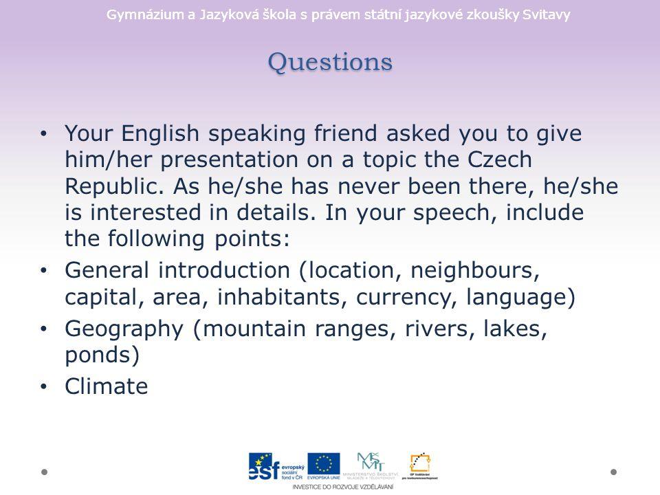 Gymnázium a Jazyková škola s právem státní jazykové zkoušky Svitavy Questions Your English speaking friend asked you to give him/her presentation on a topic the Czech Republic.