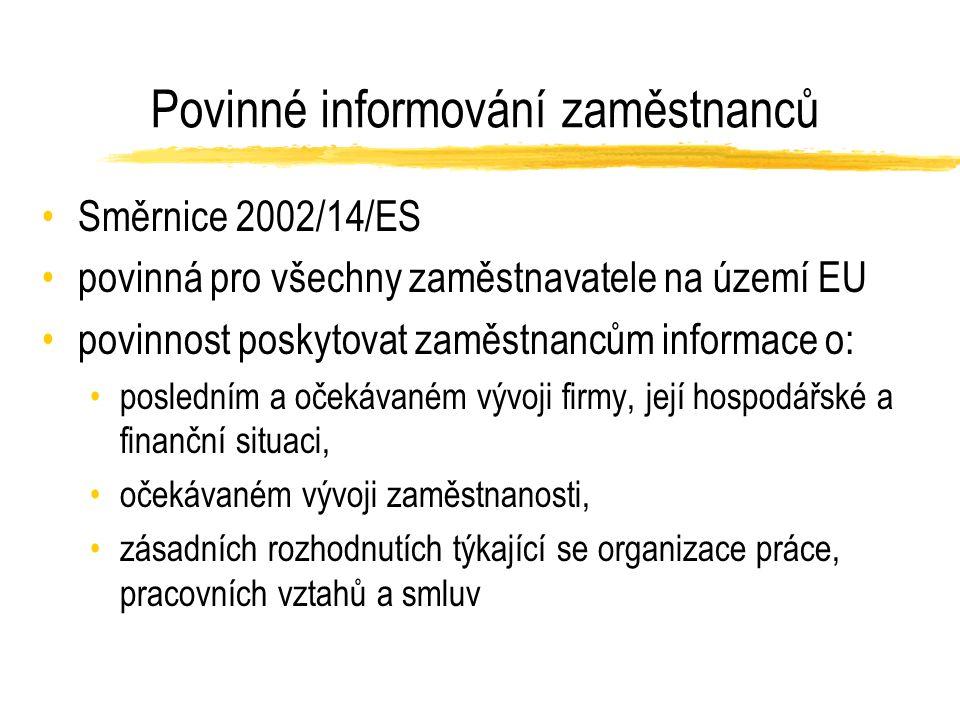 Povinné informování zaměstnanců Směrnice 2002/14/ES povinná pro všechny zaměstnavatele na území EU povinnost poskytovat zaměstnancům informace o: posledním a očekávaném vývoji firmy, její hospodářské a finanční situaci, očekávaném vývoji zaměstnanosti, zásadních rozhodnutích týkající se organizace práce, pracovních vztahů a smluv