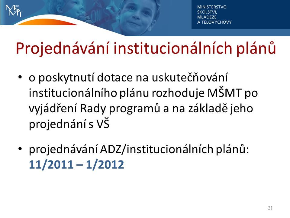 Projednávání institucionálních plánů o poskytnutí dotace na uskutečňování institucionálního plánu rozhoduje MŠMT po vyjádření Rady programů a na základě jeho projednání s VŠ projednávání ADZ/institucionálních plánů: 11/2011 – 1/2012 21