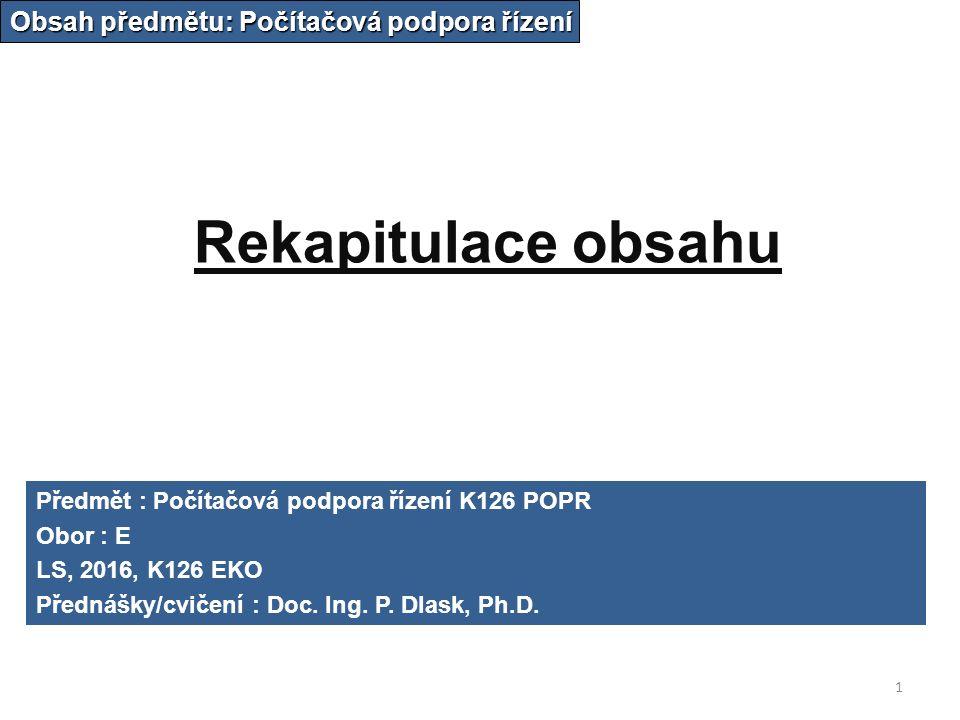Rekapitulace obsahu Obsah předmětu: Počítačová podpora řízení Předmět : Počítačová podpora řízení K126 POPR Obor : E LS, 2016, K126 EKO Přednášky/cvičení : Doc.