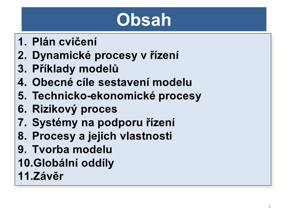Obsah 1.Plán cvičení 2.Dynamické procesy v řízení 3.Příklady modelů 4.Obecné cíle sestavení modelu 5.Technicko-ekonomické procesy 6.Rizikový proces 7.Systémy na podporu řízení 8.Procesy a jejich vlastnosti 9.Tvorba modelu 10.Globální oddíly 11.Závěr 1.Plán cvičení 2.Dynamické procesy v řízení 3.Příklady modelů 4.Obecné cíle sestavení modelu 5.Technicko-ekonomické procesy 6.Rizikový proces 7.Systémy na podporu řízení 8.Procesy a jejich vlastnosti 9.Tvorba modelu 10.Globální oddíly 11.Závěr 2