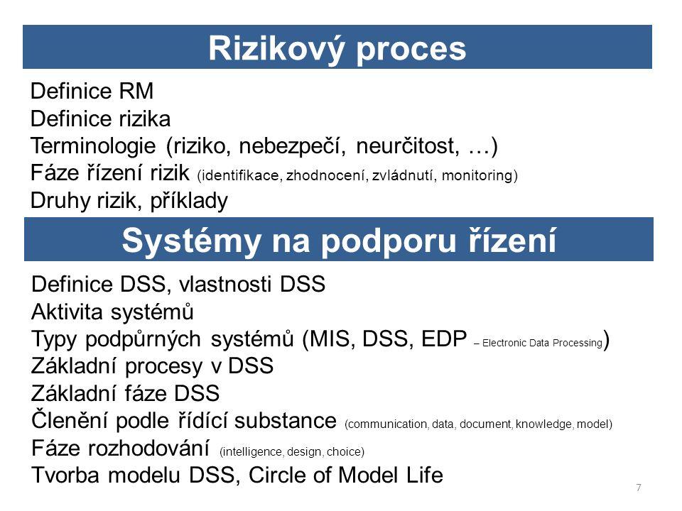 Definice RM Definice rizika Terminologie (riziko, nebezpečí, neurčitost, …) Fáze řízení rizik (identifikace, zhodnocení, zvládnutí, monitoring) Druhy rizik, příklady Rizikový proces Definice DSS, vlastnosti DSS Aktivita systémů Typy podpůrných systémů (MIS, DSS, EDP – Electronic Data Processing ) Základní procesy v DSS Základní fáze DSS Členění podle řídící substance (communication, data, document, knowledge, model) Fáze rozhodování (intelligence, design, choice) Tvorba modelu DSS, Circle of Model Life Systémy na podporu řízení 7